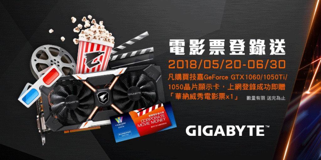 2018 / 5 / 20 – 2018 / 6 / 30,購買技嘉GeForce GTX1050 / 1050Ti / 1060 晶片顯示卡,登錄成功可獲得華納威秀電影票 乙張