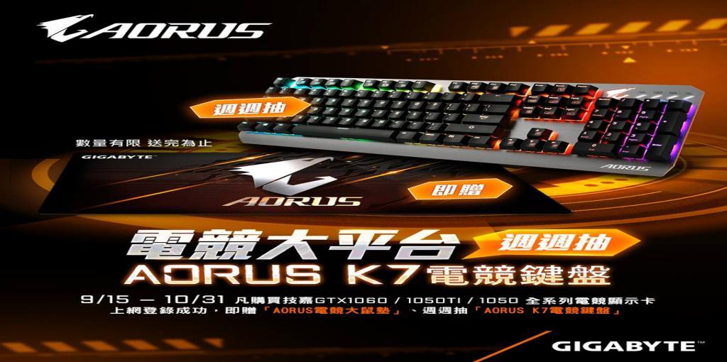 2017/9/15 – 10/31 凡購買技嘉GTX1060/1050TI/1050全系列電競顯示卡,上網登錄成功即贈「AORUS電競大鼠墊」,週週抽「AORUS K7電競鍵盤」