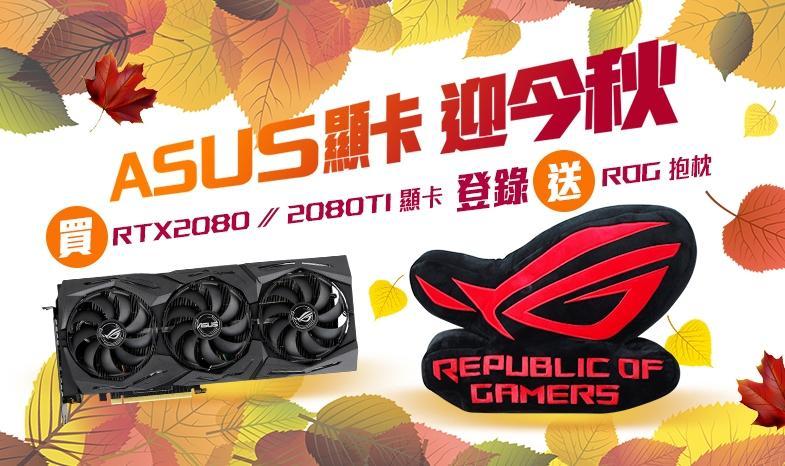 2018/09/27~2018/10/16購買華碩GeForce RTX 2080Ti/2080系列顯示卡,登錄送限量「ROG造型抱枕」。(數量有限,送完為止)