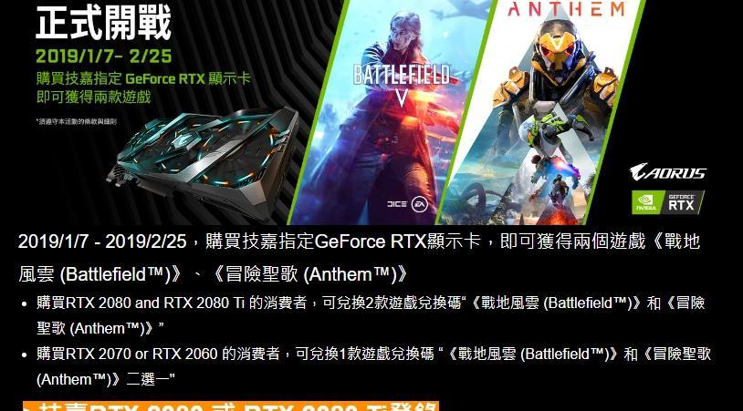 2019/1/7 - 2019/2/25,購買技嘉指定GeForce RTX顯示卡,即可獲得兩個遊戲《戰地風雲 (Battlefield™)》、《冒險聖歌 (Anthem™)》