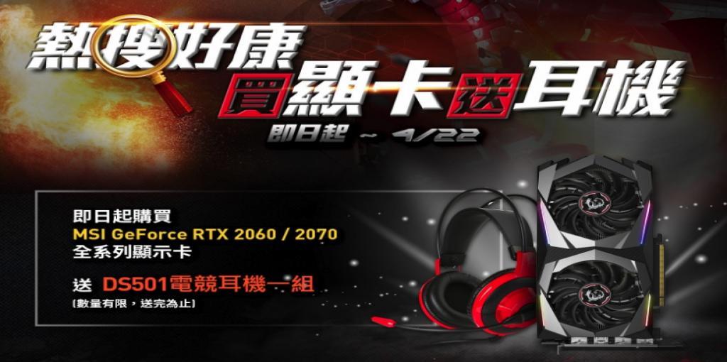 2019/03/21 ~ 04/22  購買MSI GeForce RTX 2060/2070全系列顯示卡,送 DS501電競耳機一組 限量