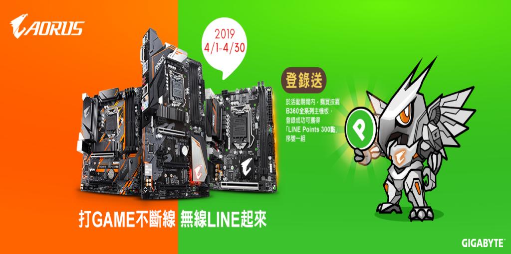 2019/4/1 ~ 2019/4/30 ,購買技嘉B360全系列主機板,登錄成功可獲得「LINE Points 300點」實體序號卡一組!